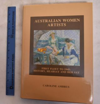 Australian Women Artists: First Fleet to 1945: History, Hearsay and Her Say. Caroline Ambrus
