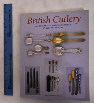 British Cutlery: An illustrated History Of Design, Evolution And Use. Peter Brown