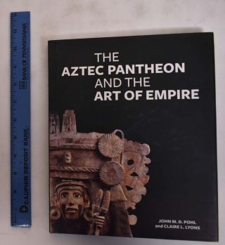 The Aztec Pantheon and the Art of Empire. John M. D. Pohl, Claire L. Lyons