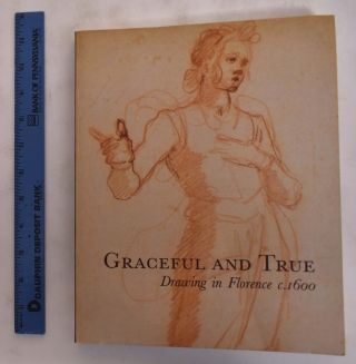 Graceful and True: Drawing in Florence c. 1600. Julian Brooks, Catherine Whistler