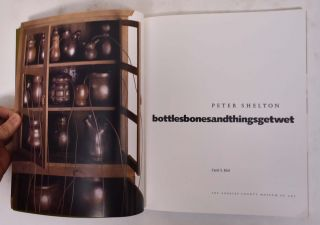Peter Shelton: Bottles Bones and Things Get Wet