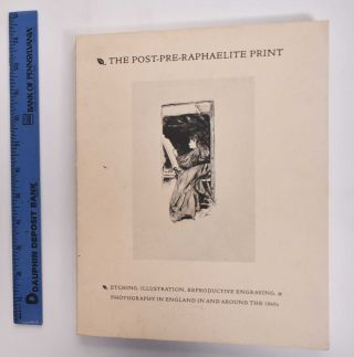 The Post-Pre-Raphaelite Print: Etching, Illustration, Reproductive Engraving & Photography in...