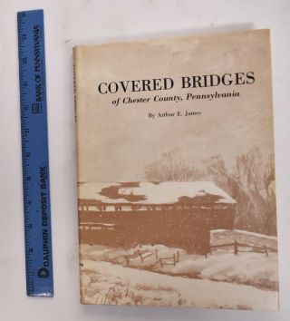 Covered Bridges Of Chester County, Pennsylvania (Signed Copy). Arthur E. James
