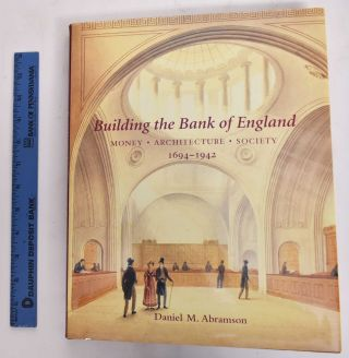 Building The Bank Of England: Money, Architecture, Society 1694-1942. Daniel M. Abramson