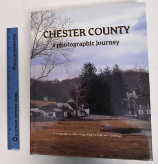 Chester County: A Photographic Journey. Mike Biggs, Catherine Quillman