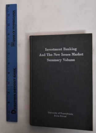 Investment Banking and the New Issues Market: Summary Volume. Irwin Friend