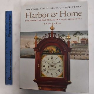 Harbor & Home: Furniture of Southeastern Massachusetts, 1710-1850. Brock Jobe, Gary R. Sullivan,...
