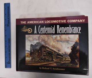The American Locomotive Company: A Centennial Remembrance. Richard T. Steinbrenner