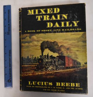 Mixed Train Daily: A Book of Short-Line Railroads. Lucius Beebe, C M. Clegg Jr