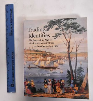 Trading Identities: The Souvenir in North American Art From the Northeast, 1700-1900. Ruth B....