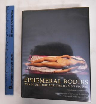 Ephemeral bodies : wax sculpture and the human figure. Roberta Panzanelli, Julius von Schlosser