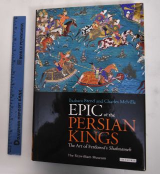 epic of the Persian Kings: The Art of Ferdowsi's Shahnameh. Barbara Brend
