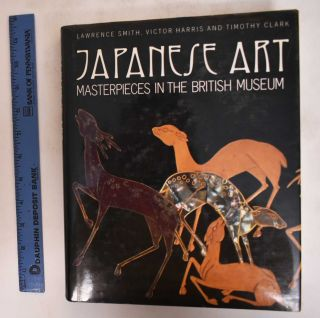 Japanese Art: Masterpieces in the British Museum. Lawrence Smith, Victor Harris, Timothy Clark