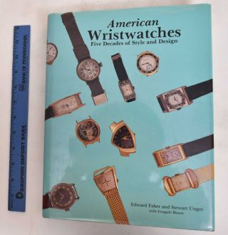 American Wristwatches: Five Decades of Style and Design. Edward Faber, Stewart Unger, Ettagale...