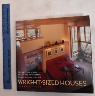 Wright-Sized Houses: Frank Lloyd Wright's Solution For Making Small Houses Feel Big. Diane Maddex