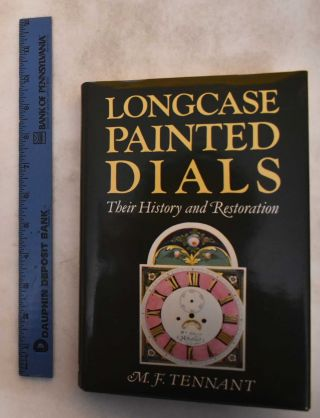 Longcase Painted Dials: Their History and Restoration. M. F. Tennant