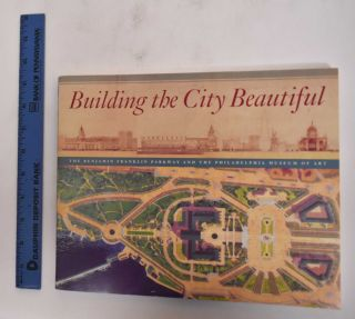 Building the City Beautiful: The Benjamin Franklin Parkway and The Philadelphia Museum of Art....