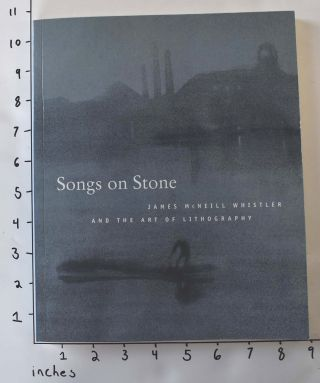 Songs on Stone: James McNeill Whistler and the Art of Lithography. Martha Tedeschi, Britt Salvesen.