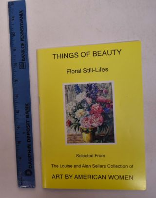 Things of Beauty: Floral Still-Lifes Selected from the Louise and Alan Sellars Collection of Art...