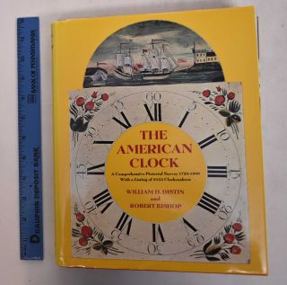 The American Clock: A Comprehensive Pictorial Survey, 1723 - 1900, with a Listing of 6153...