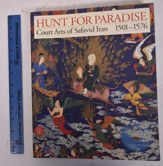 Hunt for Paradise: Court Arts of Safavid Iran, 1501 - 1576. Jon Thompson, Sheila R. Canby