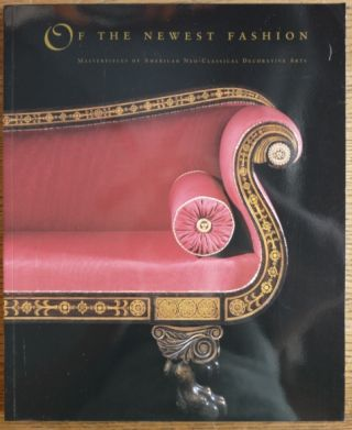 Of the Newest Fashion: Masterpieces of American Neo-Classical Decorative Arts; An Exhibition...