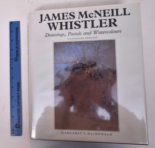 James McNeill Whistler: Drawings, Pastels and Watercolors: A Catalogue Raisonne. Margaret F....