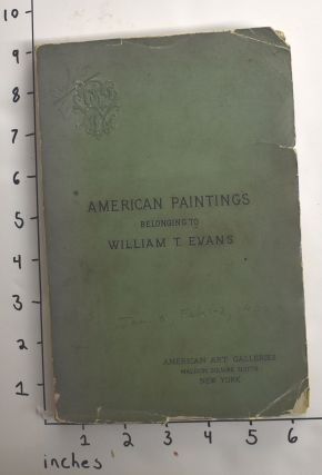 Catalogue of American Paintings Belonging to William T. Evans * This copy belonged to Samuel T....